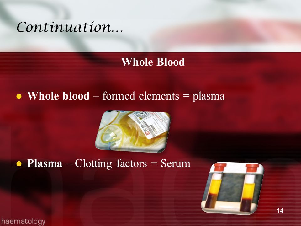 Continuation… Whole Blood Whole blood – formed elements = plasma Plasma – Clotting factors = Serum 14