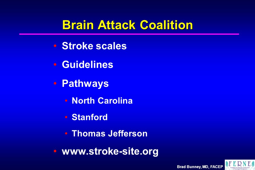 Brad Bunney, MD, FACEP Brain Attack Coalition Stroke scales Guidelines Pathways North Carolina Stanford Thomas Jefferson www.stroke-site.org