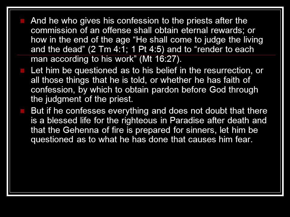 And he who gives his confession to the priests after the commission of an offense shall obtain eternal rewards; or how in the end of the age He shall come to judge the living and the dead (2 Tm 4:1; 1 Pt 4:5) and to render to each man according to his work (Mt 16:27).