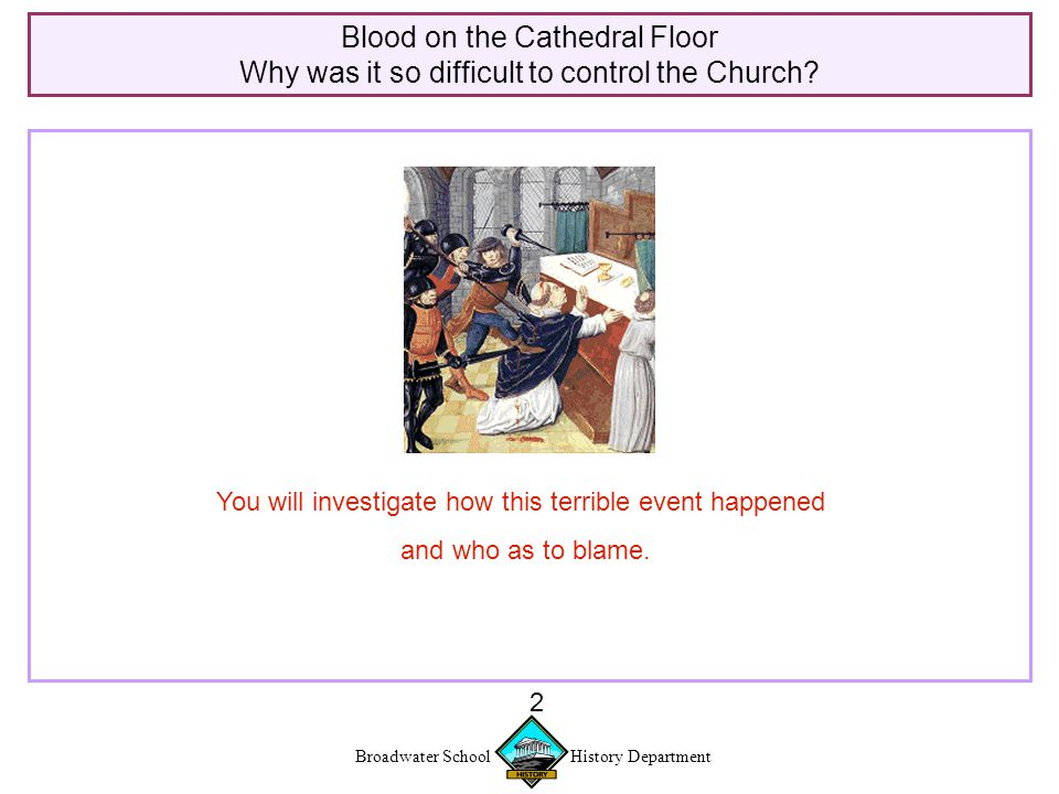 Broadwater School History Department 13 Blood on the Cathedral Floor Why was it so difficult to control the Church?