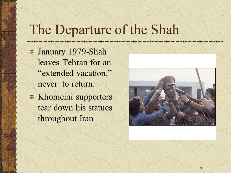 7 The Departure of the Shah January 1979-Shah leaves Tehran for an extended vacation, never to return.