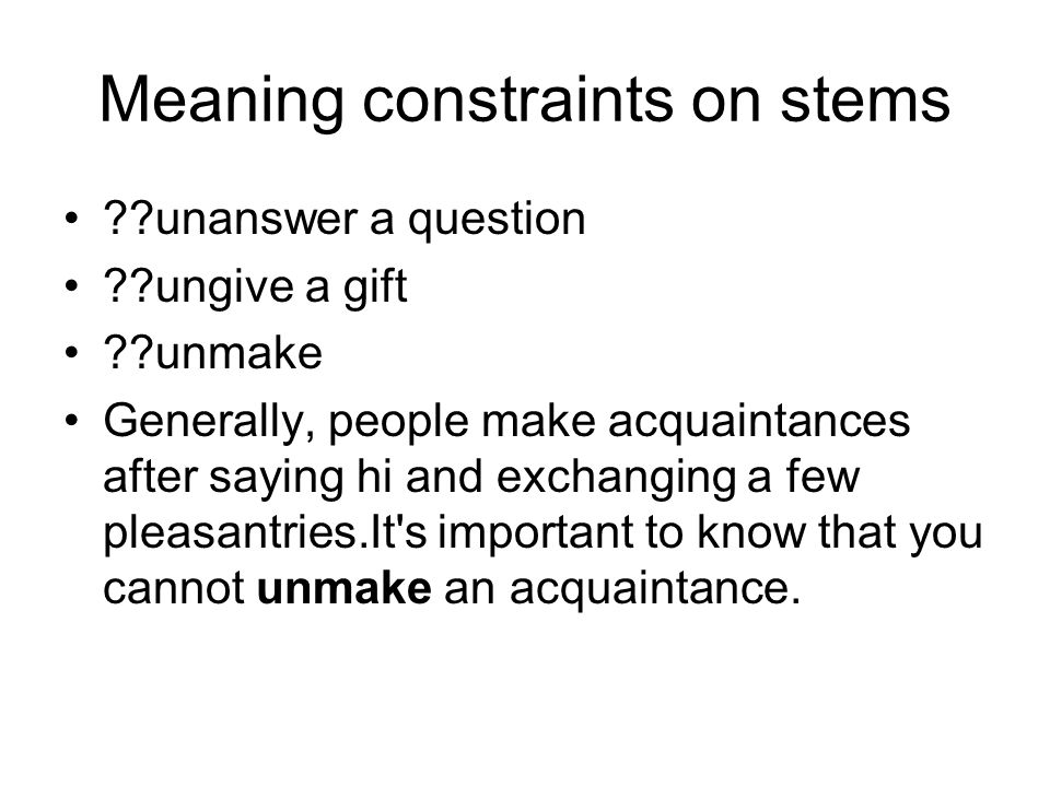 Meaning constraints on stems unanswer a question ungive a gift unmake Generally, people make acquaintances after saying hi and exchanging a few pleasantries.It s important to know that you cannot unmake an acquaintance.