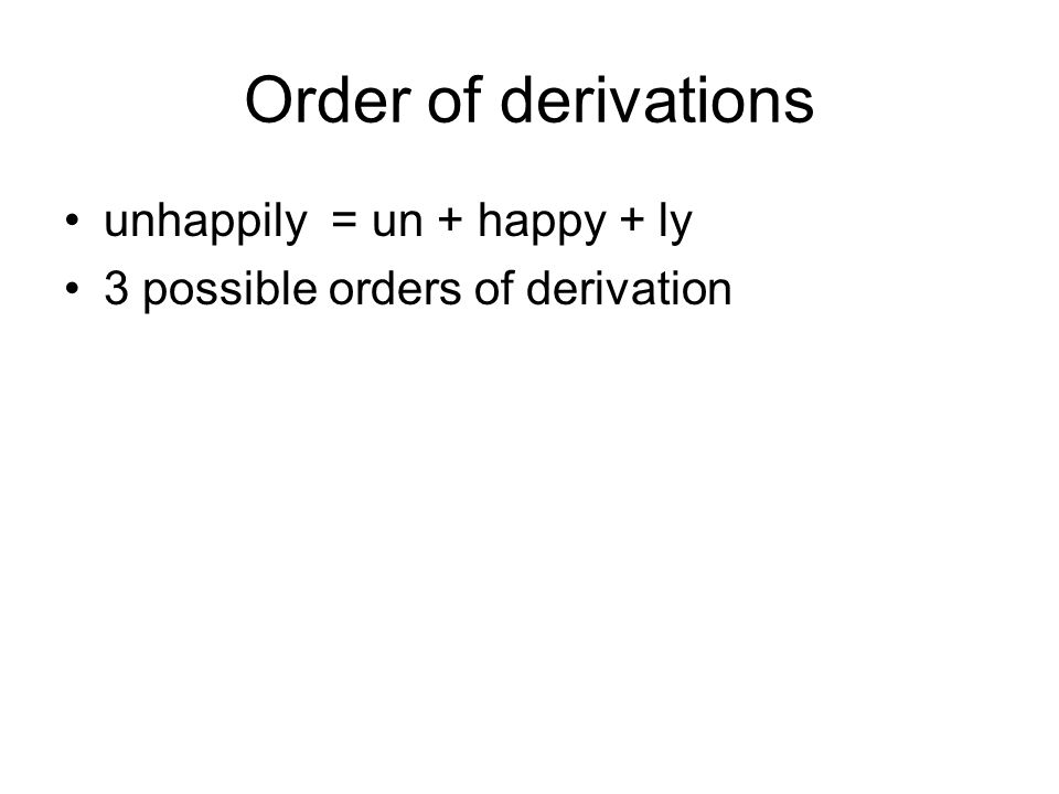 Order of derivations unhappily = un + happy + ly 3 possible orders of derivation
