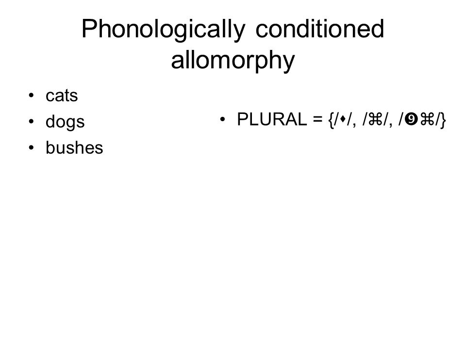 Phonologically conditioned allomorphy cats dogs bushes PLURAL = {/  /, /  /, /  /}