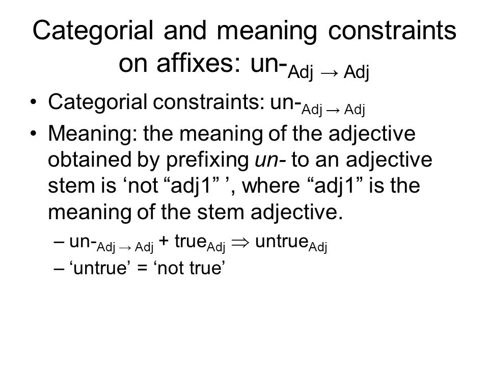 Categorial and meaning constraints on affixes: un- Adj → Adj Categorial constraints: un- Adj → Adj Meaning: the meaning of the adjective obtained by prefixing un- to an adjective stem is 'not adj1 ', where adj1 is the meaning of the stem adjective.