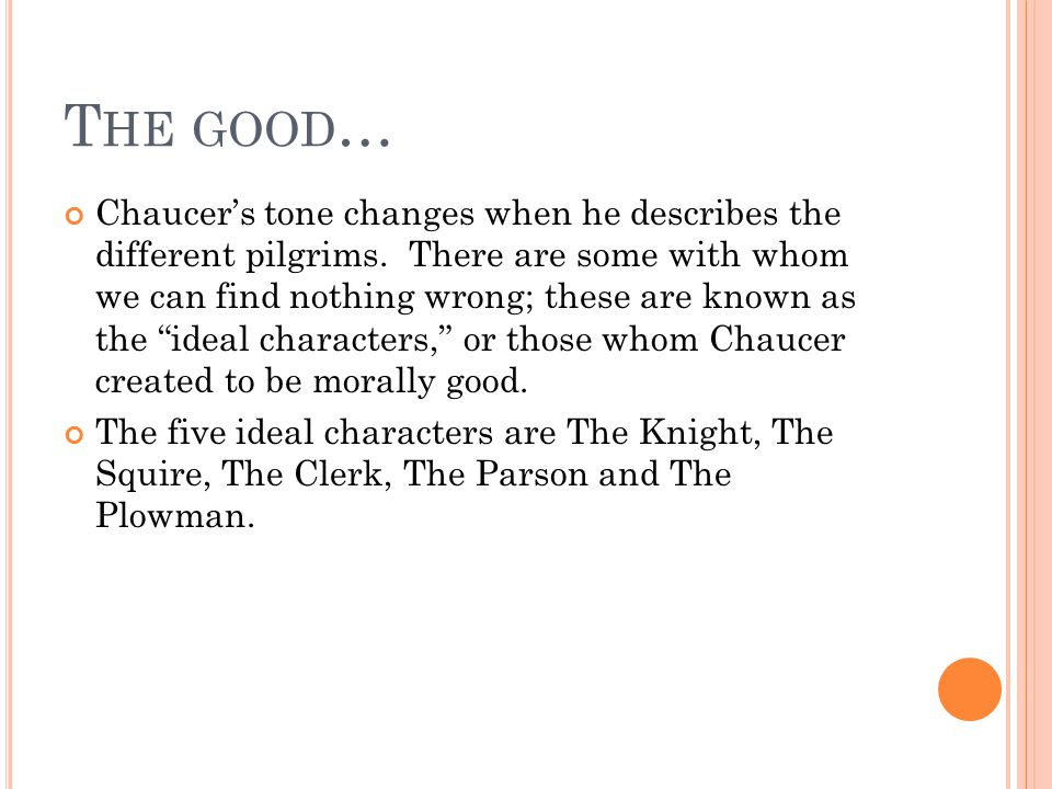 T HE GOOD … Chaucer's tone changes when he describes the different pilgrims.
