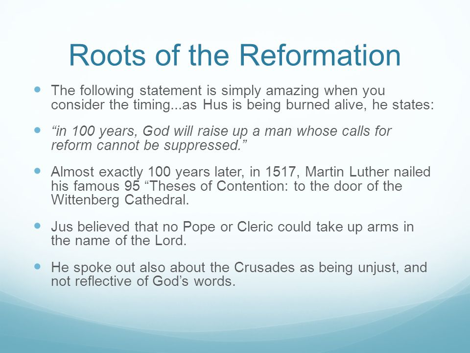Roots of the Reformation The following statement is simply amazing when you consider the timing...as Hus is being burned alive, he states: in 100 years, God will raise up a man whose calls for reform cannot be suppressed. Almost exactly 100 years later, in 1517, Martin Luther nailed his famous 95 Theses of Contention: to the door of the Wittenberg Cathedral.