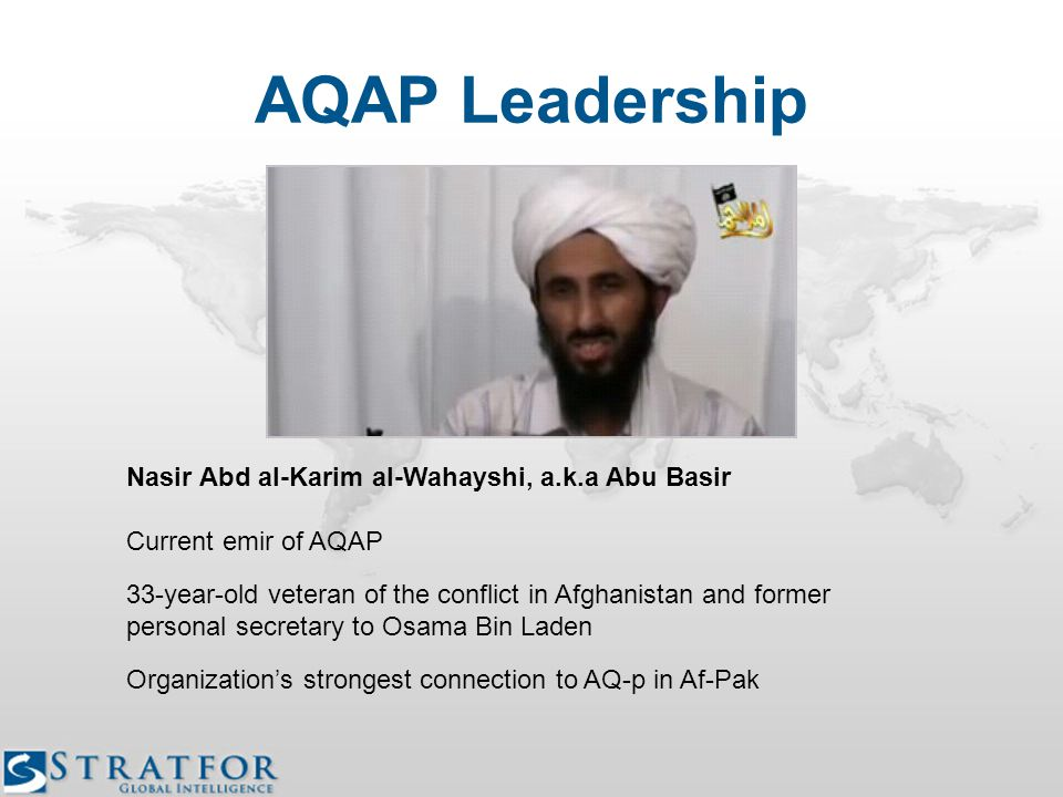 Nasir Abd al-Karim al-Wahayshi, a.k.a Abu Basir Current emir of AQAP 33-year-old veteran of the conflict in Afghanistan and former personal secretary to Osama Bin Laden Organization's strongest connection to AQ-p in Af-Pak