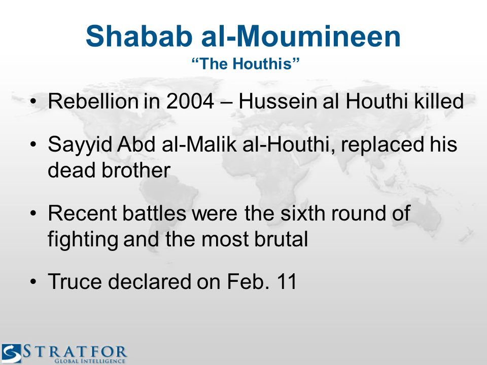Shabab al-Moumineen The Houthis Rebellion in 2004 – Hussein al Houthi killed Sayyid Abd al-Malik al-Houthi, replaced his dead brother Recent battles were the sixth round of fighting and the most brutal Truce declared on Feb.