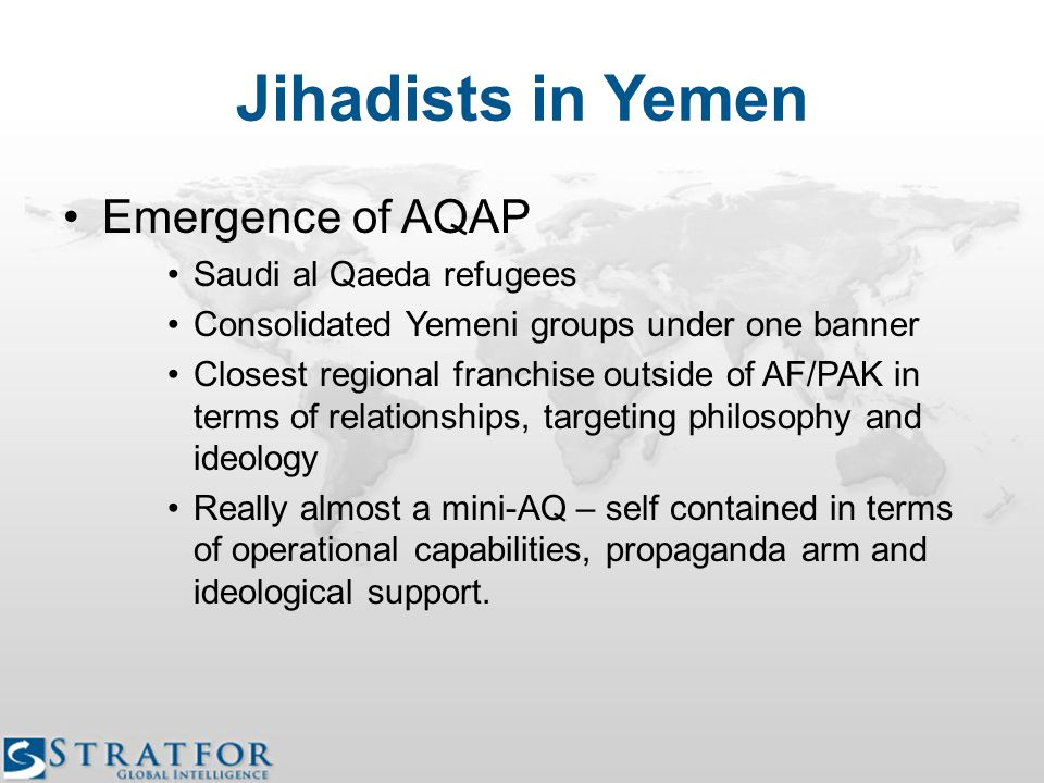 Jihadists in Yemen Emergence of AQAP Saudi al Qaeda refugees Consolidated Yemeni groups under one banner Closest regional franchise outside of AF/PAK in terms of relationships, targeting philosophy and ideology Really almost a mini-AQ – self contained in terms of operational capabilities, propaganda arm and ideological support.