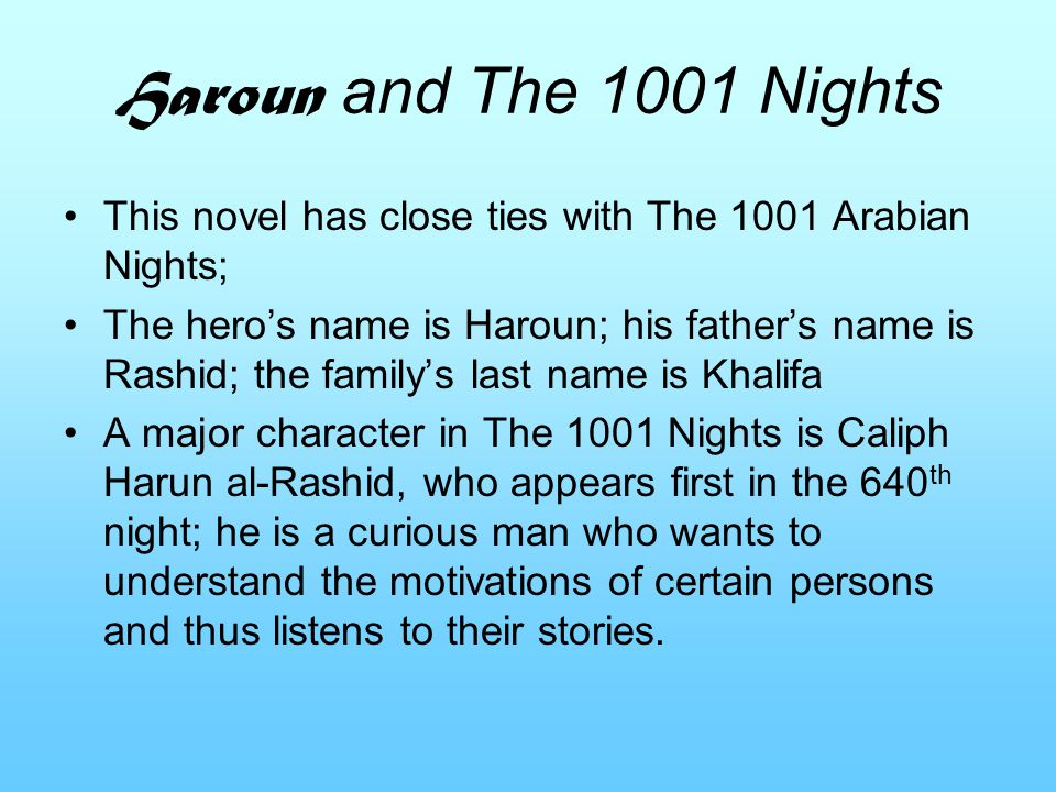 Haroun and The 1001 Nights This novel has close ties with The 1001 Arabian Nights; The hero's name is Haroun; his father's name is Rashid; the family's last name is Khalifa A major character in The 1001 Nights is Caliph Harun al-Rashid, who appears first in the 640 th night; he is a curious man who wants to understand the motivations of certain persons and thus listens to their stories.