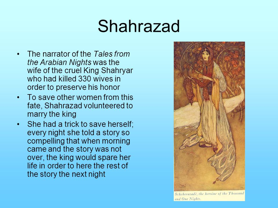 Shahrazad The narrator of the Tales from the Arabian Nights was the wife of the cruel King Shahryar who had killed 330 wives in order to preserve his honor To save other women from this fate, Shahrazad volunteered to marry the king She had a trick to save herself; every night she told a story so compelling that when morning came and the story was not over, the king would spare her life in order to here the rest of the story the next night