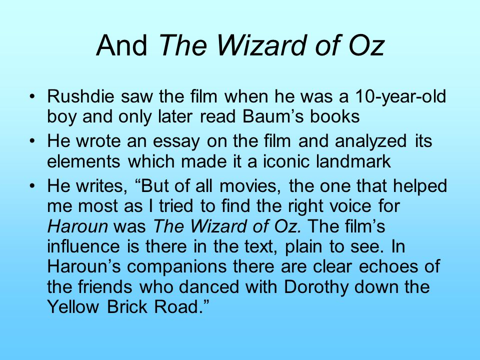 And The Wizard of Oz Rushdie saw the film when he was a 10-year-old boy and only later read Baum's books He wrote an essay on the film and analyzed its elements which made it a iconic landmark He writes, But of all movies, the one that helped me most as I tried to find the right voice for Haroun was The Wizard of Oz.