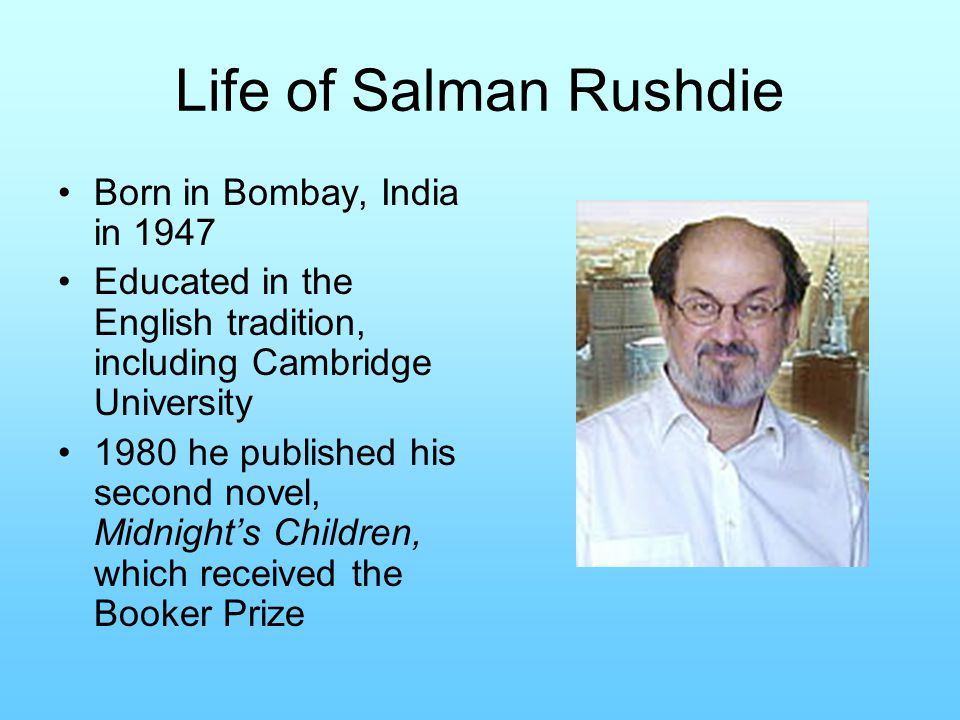 Life of Salman Rushdie Born in Bombay, India in 1947 Educated in the English tradition, including Cambridge University 1980 he published his second novel, Midnight's Children, which received the Booker Prize