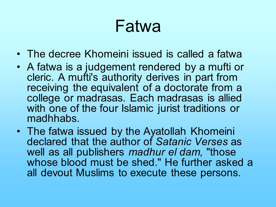 Fatwa The decree Khomeini issued is called a fatwa A fatwa is a judgement rendered by a mufti or cleric. A mufti's authority derives in part from rece