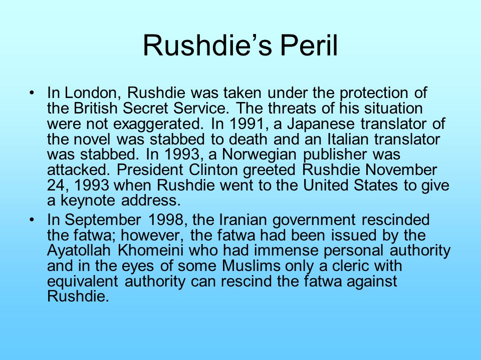 Rushdie's Peril In London, Rushdie was taken under the protection of the British Secret Service. The threats of his situation were not exaggerated. In