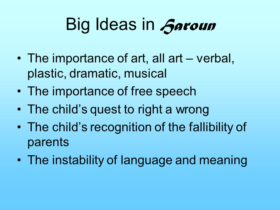 Big Ideas in Haroun The importance of art, all art – verbal, plastic, dramatic, musical The importance of free speech The child's quest to right a wrong The child's recognition of the fallibility of parents The instability of language and meaning