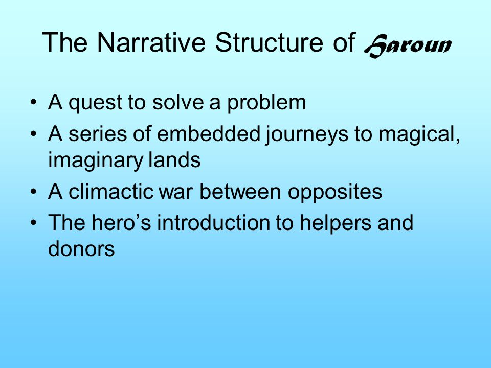 The Narrative Structure of Haroun A quest to solve a problem A series of embedded journeys to magical, imaginary lands A climactic war between opposit