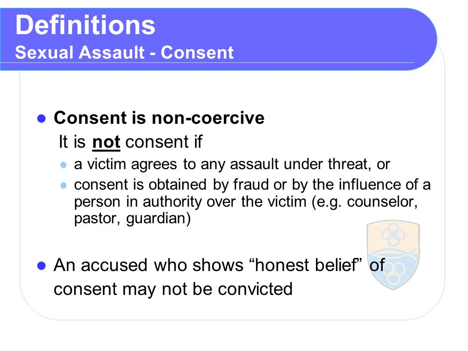 Definitions Sexual Assault - Consent Consent is non ‑ coercive It is not consent if a victim agrees to any assault under threat, or consent is obtained by fraud or by the influence of a person in authority over the victim (e.g.