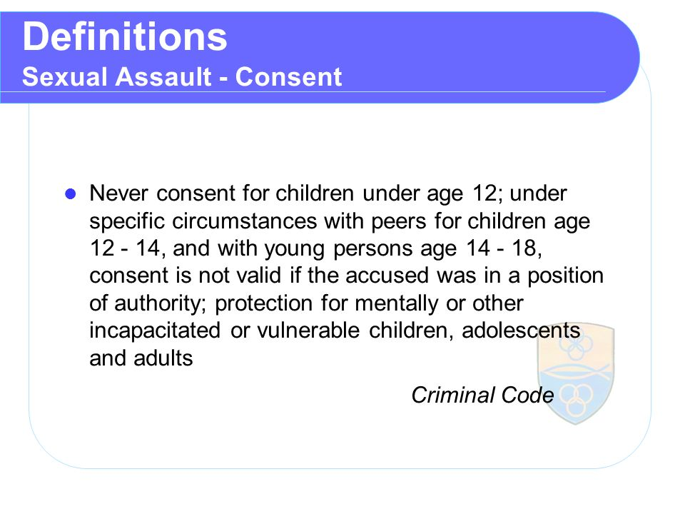 Definitions Sexual Assault - Consent Never consent for children under age 12; under specific circumstances with peers for children age 12 ‑ 14, and with young persons age 14 ‑ 18, consent is not valid if the accused was in a position of authority; protection for mentally or other incapacitated or vulnerable children, adolescents and adults Criminal Code