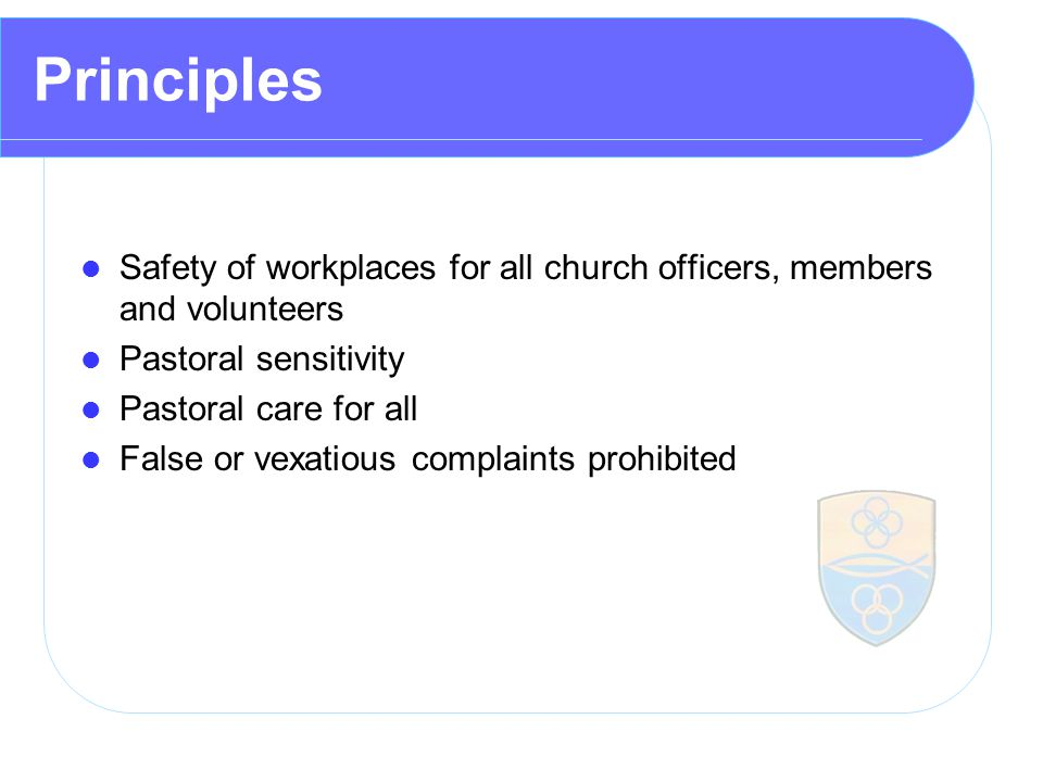 Principles Safety of workplaces for all church officers, members and volunteers Pastoral sensitivity Pastoral care for all False or vexatious complaints prohibited