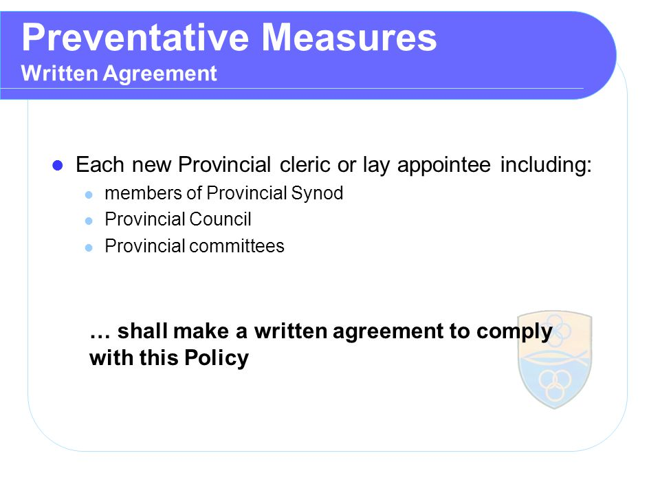 Preventative Measures Written Agreement Each new Provincial cleric or lay appointee including: members of Provincial Synod Provincial Council Provincial committees … shall make a written agreement to comply with this Policy