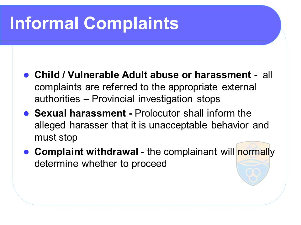 Informal Complaints Child / Vulnerable Adult abuse or harassment - all complaints are referred to the appropriate external authorities – Provincial investigation stops Sexual harassment - Prolocutor shall inform the alleged harasser that it is unacceptable behavior and must stop Complaint withdrawal - the complainant will normally determine whether to proceed