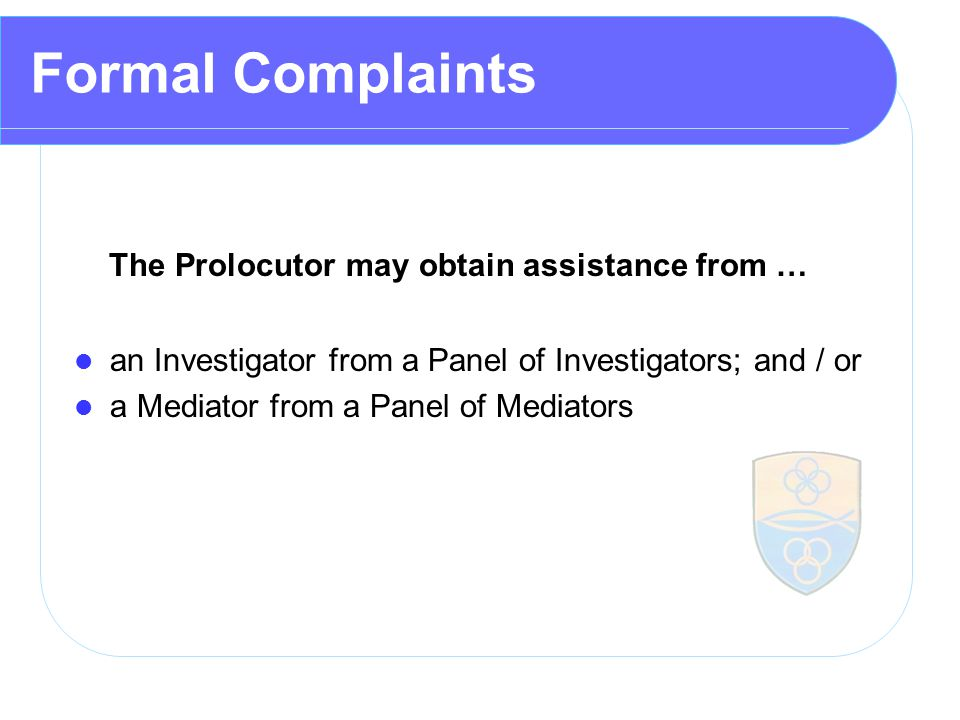 Formal Complaints The Prolocutor may obtain assistance from … an Investigator from a Panel of Investigators; and / or a Mediator from a Panel of Mediators