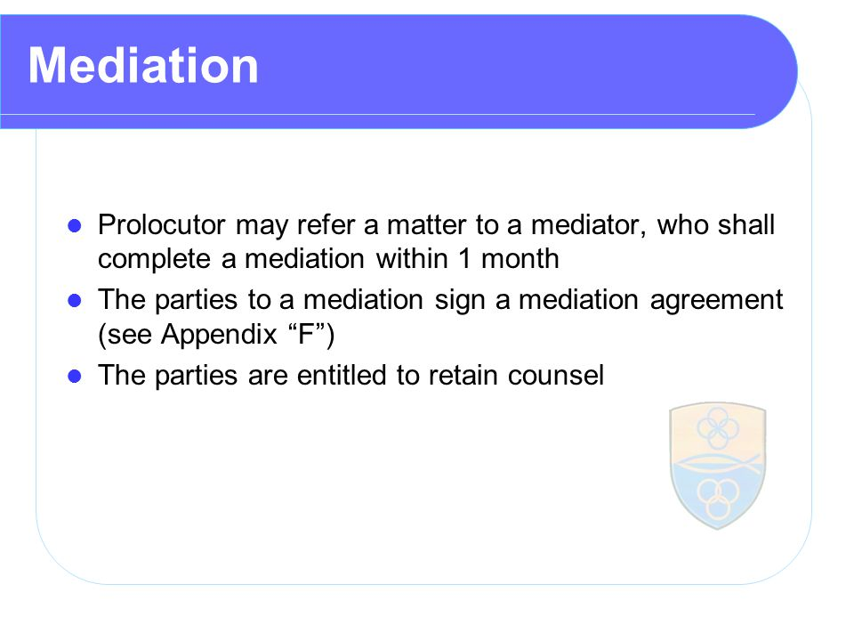Mediation Prolocutor may refer a matter to a mediator, who shall complete a mediation within 1 month The parties to a mediation sign a mediation agreement (see Appendix F ) The parties are entitled to retain counsel
