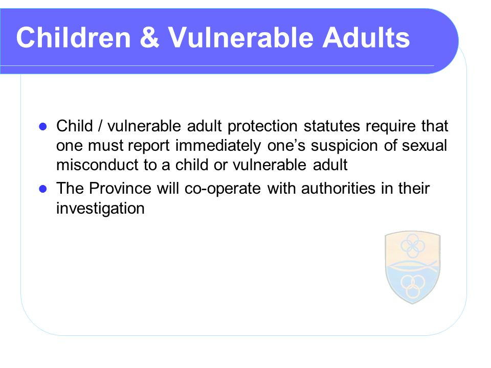 Children & Vulnerable Adults Child / vulnerable adult protection statutes require that one must report immediately one's suspicion of sexual misconduct to a child or vulnerable adult The Province will co ‑ operate with authorities in their investigation