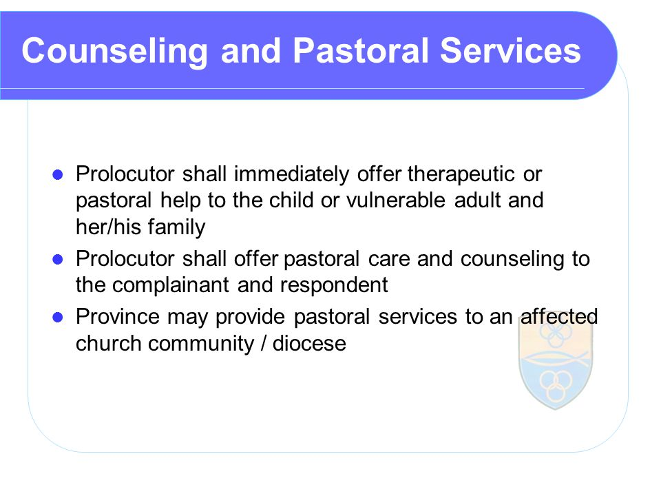 Counseling and Pastoral Services Prolocutor shall immediately offer therapeutic or pastoral help to the child or vulnerable adult and her/his family Prolocutor shall offer pastoral care and counseling to the complainant and respondent Province may provide pastoral services to an affected church community / diocese