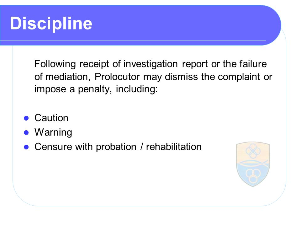 Discipline Following receipt of investigation report or the failure of mediation, Prolocutor may dismiss the complaint or impose a penalty, including: Caution Warning Censure with probation / rehabilitation