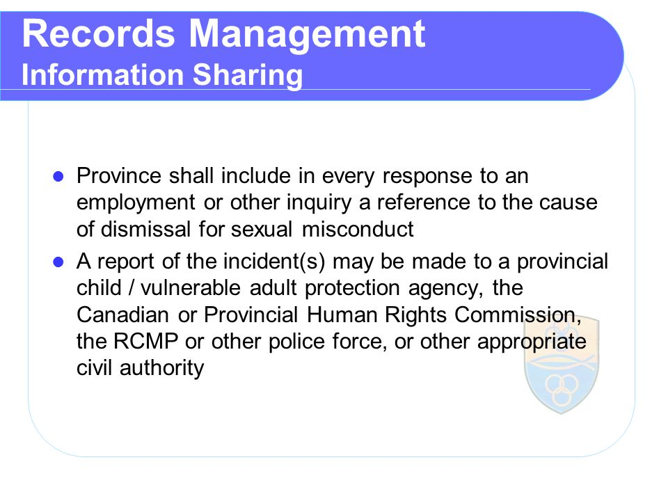 Records Management Information Sharing Province shall include in every response to an employment or other inquiry a reference to the cause of dismissal for sexual misconduct A report of the incident(s) may be made to a provincial child / vulnerable adult protection agency, the Canadian or Provincial Human Rights Commission, the RCMP or other police force, or other appropriate civil authority