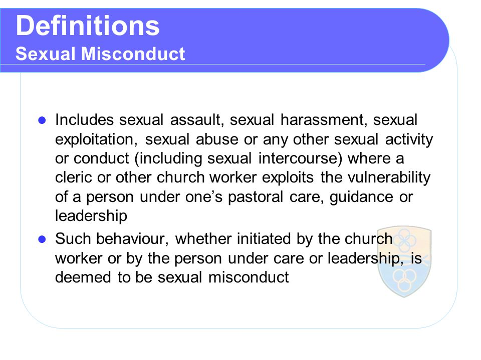 Definitions Sexual Misconduct Includes sexual assault, sexual harassment, sexual exploitation, sexual abuse or any other sexual activity or conduct (including sexual intercourse) where a cleric or other church worker exploits the vulnerability of a person under one's pastoral care, guidance or leadership Such behaviour, whether initiated by the church worker or by the person under care or leadership, is deemed to be sexual misconduct