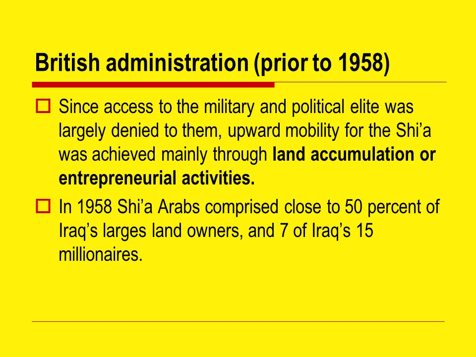 British administration (prior to 1958)  Since access to the military and political elite was largely denied to them, upward mobility for the Shi'a was achieved mainly through land accumulation or entrepreneurial activities.