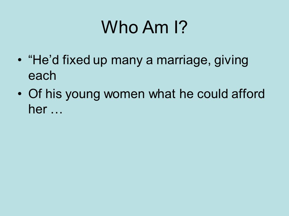 Who Am I He'd fixed up many a marriage, giving each Of his young women what he could afford her …