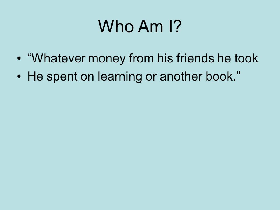 Who Am I Whatever money from his friends he took He spent on learning or another book.