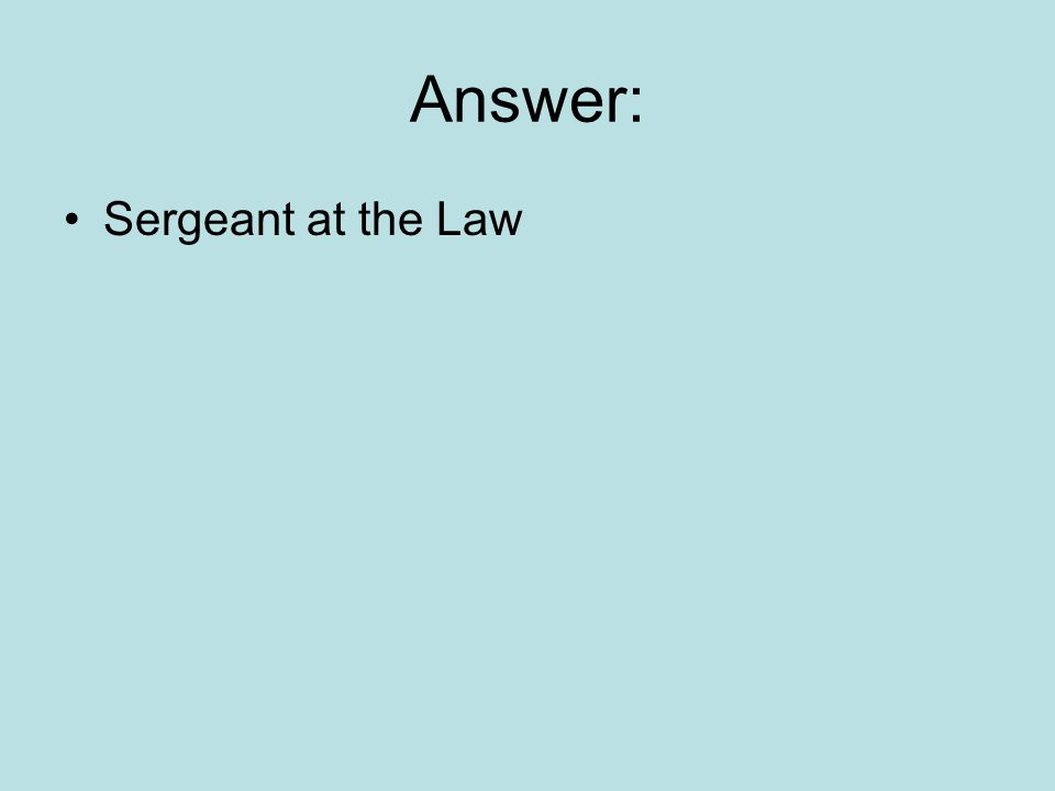 Answer: Sergeant at the Law