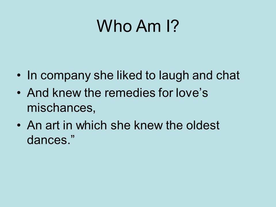 Who Am I? In company she liked to laugh and chat And knew the remedies for love's mischances, An art in which she knew the oldest dances.""