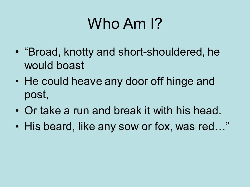 "Who Am I? ""Broad, knotty and short-shouldered, he would boast He could heave any door off hinge and post, Or take a run and break it with his head. Hi"