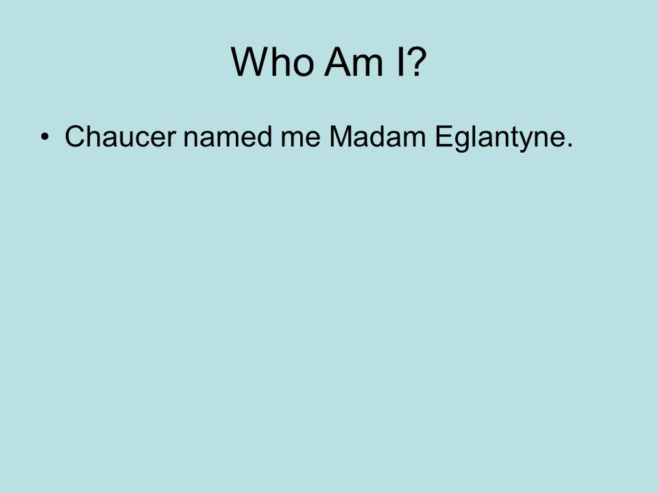 Who Am I Chaucer named me Madam Eglantyne.