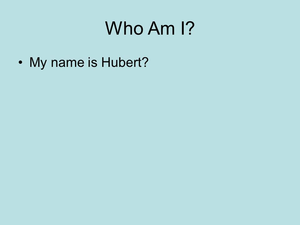 Who Am I My name is Hubert