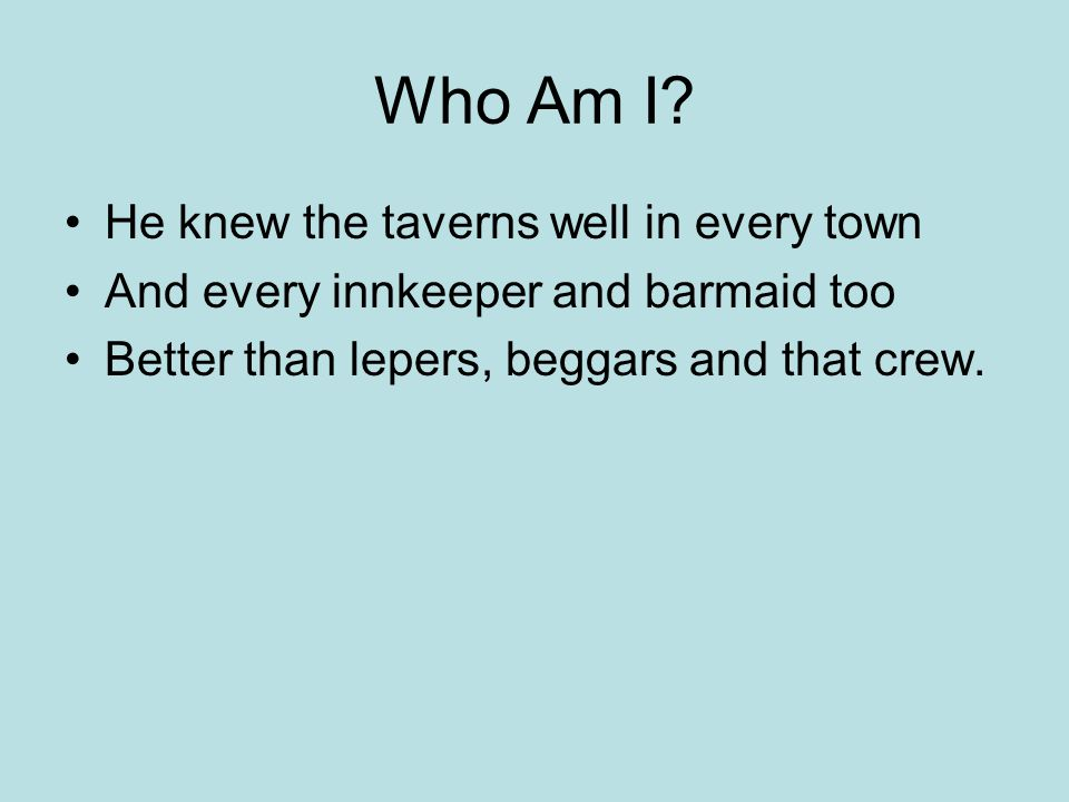 Who Am I? He knew the taverns well in every town And every innkeeper and barmaid too Better than lepers, beggars and that crew.