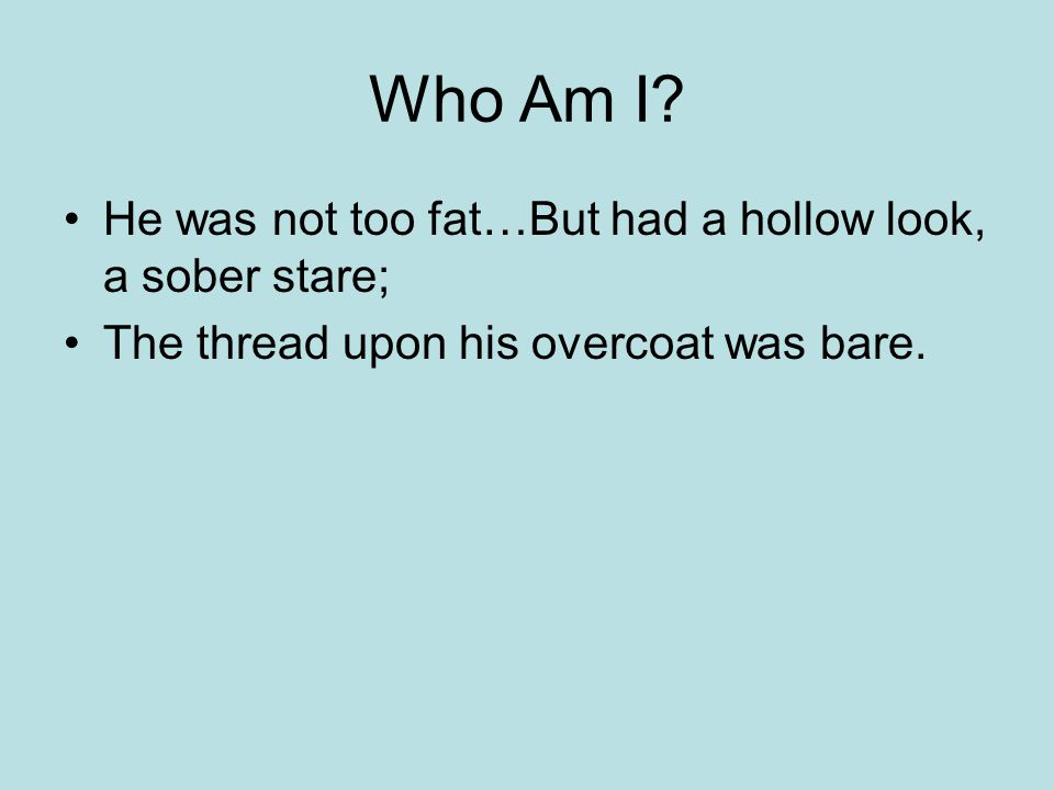 Who Am I? He was not too fat…But had a hollow look, a sober stare; The thread upon his overcoat was bare.