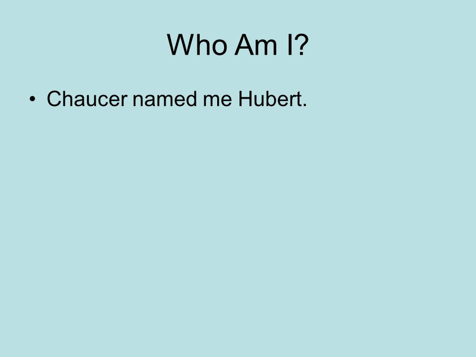 Who Am I Chaucer named me Hubert.
