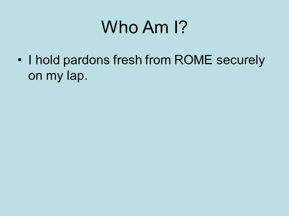 Who Am I I hold pardons fresh from ROME securely on my lap.
