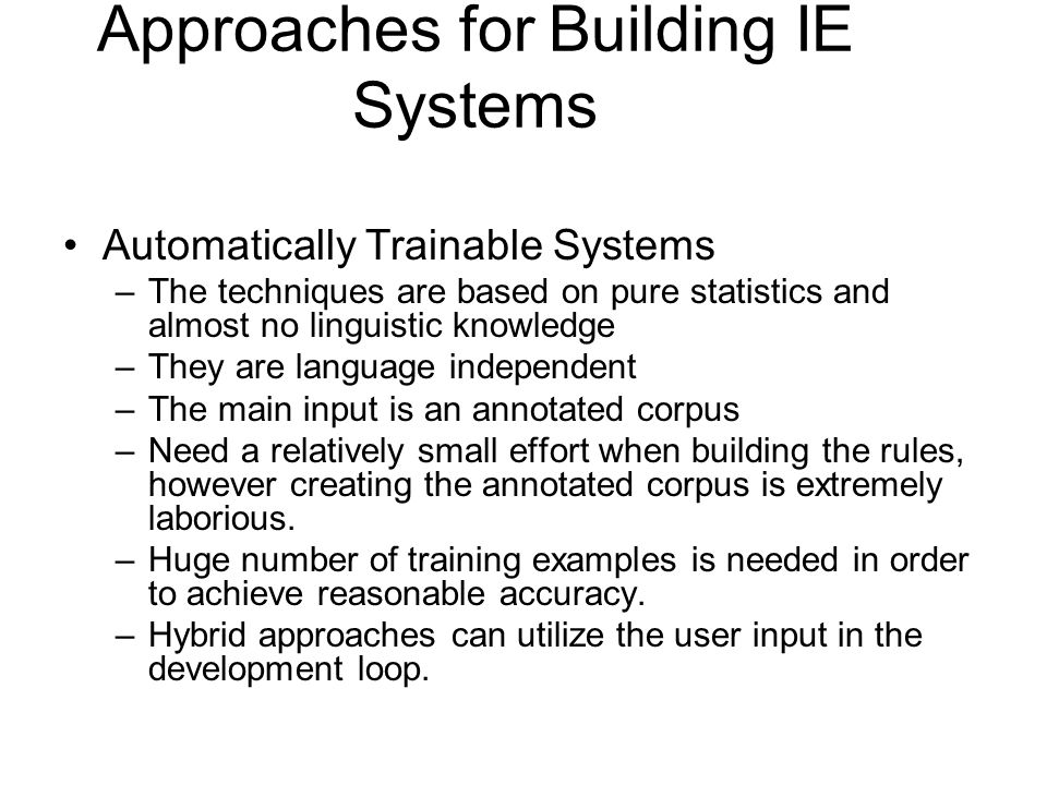 Approaches for Building IE Systems Automatically Trainable Systems –The techniques are based on pure statistics and almost no linguistic knowledge –Th