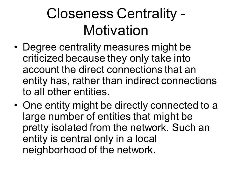 Closeness Centrality - Motivation Degree centrality measures might be criticized because they only take into account the direct connections that an entity has, rather than indirect connections to all other entities.