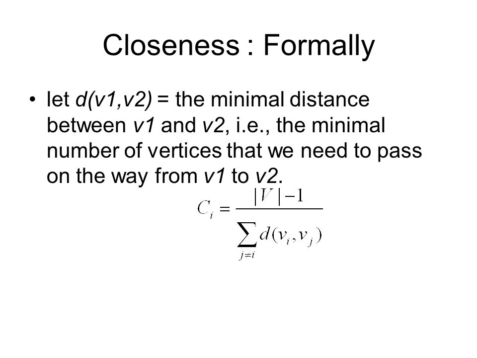 Closeness : Formally let d(v1,v2) = the minimal distance between v1 and v2, i.e., the minimal number of vertices that we need to pass on the way from v1 to v2.
