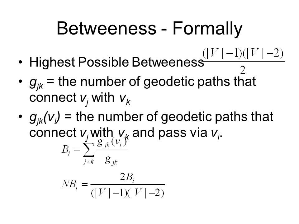 Betweeness - Formally Highest Possible Betweeness g jk = the number of geodetic paths that connect v j with v k g jk (v i ) = the number of geodetic p